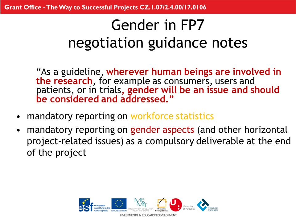 As a guideline, wherever human beings are involved in the research, for example as consumers, users and patients, or in trials, gender will be an issue and should be considered and addressed. mandatory reporting on workforce statistics mandatory reporting on gender aspects (and other horizontal project-related issues) as a compulsory deliverable at the end of the project Gender in FP7 negotiation guidance notes