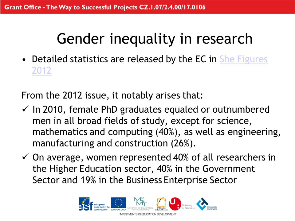 Detailed statistics are released by the EC in She Figures 2012She Figures 2012 From the 2012 issue, it notably arises that: In 2010, female PhD graduates equaled or outnumbered men in all broad fields of study, except for science, mathematics and computing (40%), as well as engineering, manufacturing and construction (26%).