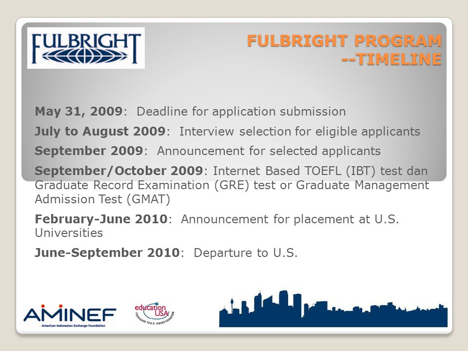 FULBRIGHT PROGRAM --TIMELINE May 31, 2009: Deadline for application submission July to August 2009: Interview selection for eligible applicants Septem