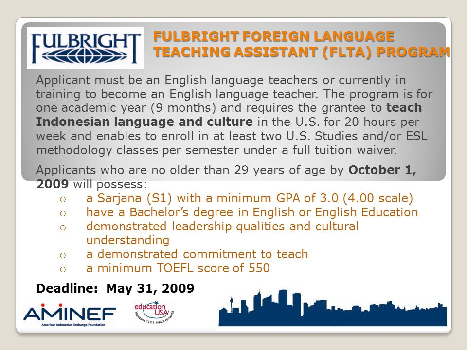 Applicant must be an English language teachers or currently in training to become an English language teacher. The program is for one academic year (9