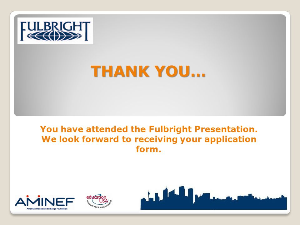 You have attended the Fulbright Presentation. We look forward to receiving your application form. THANK YOU…