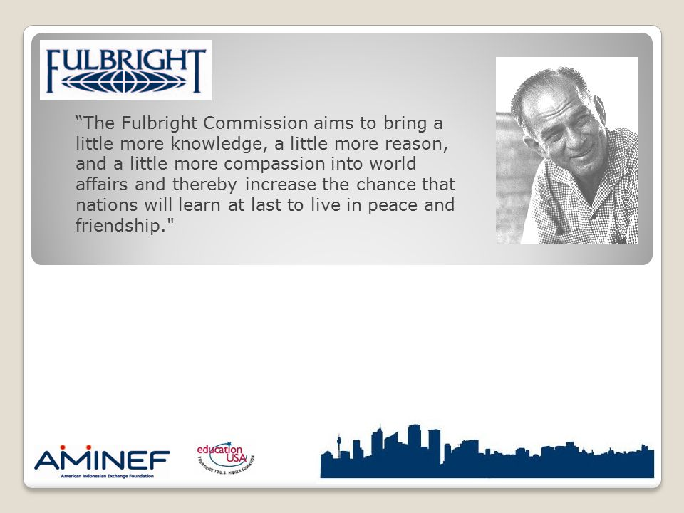 """The Fulbright Commission aims to bring a little more knowledge, a little more reason, and a little more compassion into world affairs and thereby inc"