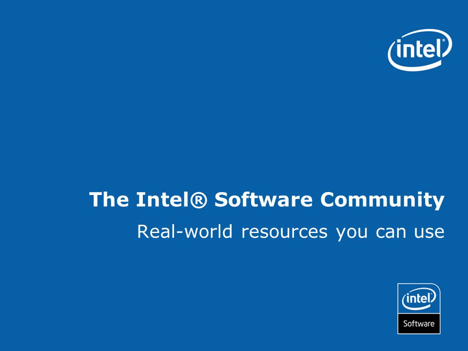The Intel® Software Community Real-world resources you can use