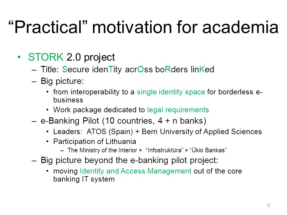 Practical motivation for academia STORK 2.0 project –Title: Secure idenTity acrOss boRders linKed –Big picture: from interoperability to a single identity space for borderless e- business Work package dedicated to legal requirements –e-Banking Pilot (10 countries, 4 + n banks) Leaders: ATOS (Spain) + Bern University of Applied Sciences Participation of Lithuania –The Ministry of the Interior + Infostruktūra + Ūkio Bankas –Big picture beyond the e-banking pilot project: moving Identity and Access Management out of the core banking IT system 9
