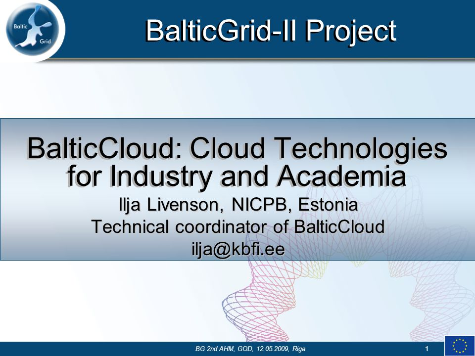 BalticGrid-II Project BG 2nd AHM, GOD, 12.05.2009, Riga1 BalticCloud: Cloud Technologies for Industry and Academia Ilja Livenson, NICPB, Estonia Technical coordinator of BalticCloud ilja@kbfi.ee