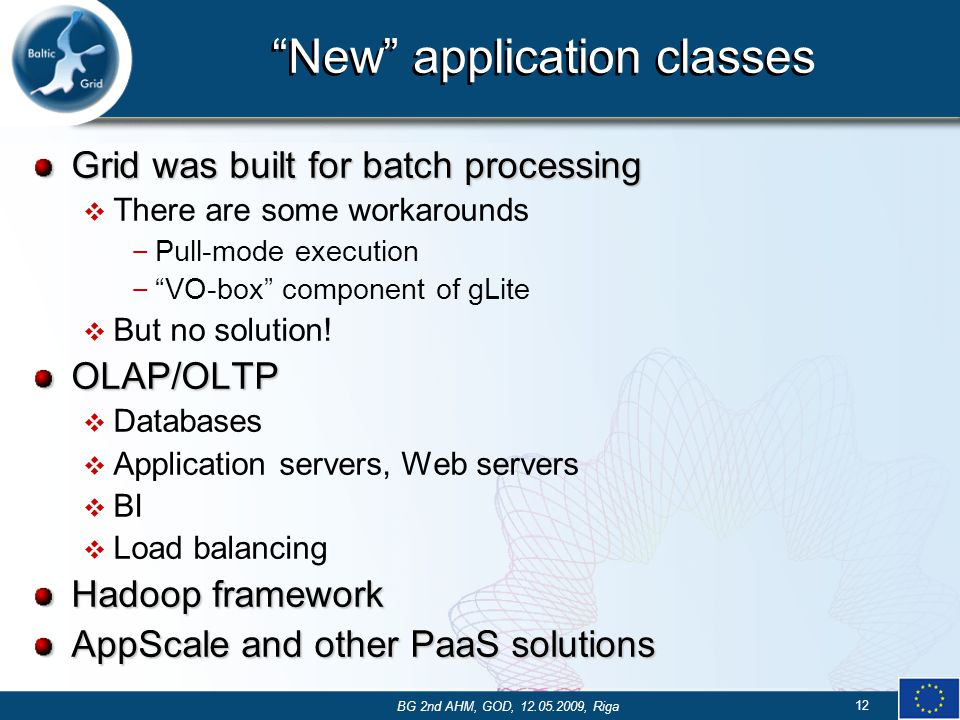 New application classes Grid was built for batch processing  There are some workarounds – Pull-mode execution – VO-box component of gLite  But no solution!OLAP/OLTP  Databases  Application servers, Web servers  BI  Load balancing Hadoop framework AppScale and other PaaS solutions 12 BG 2nd AHM, GOD, 12.05.2009, Riga