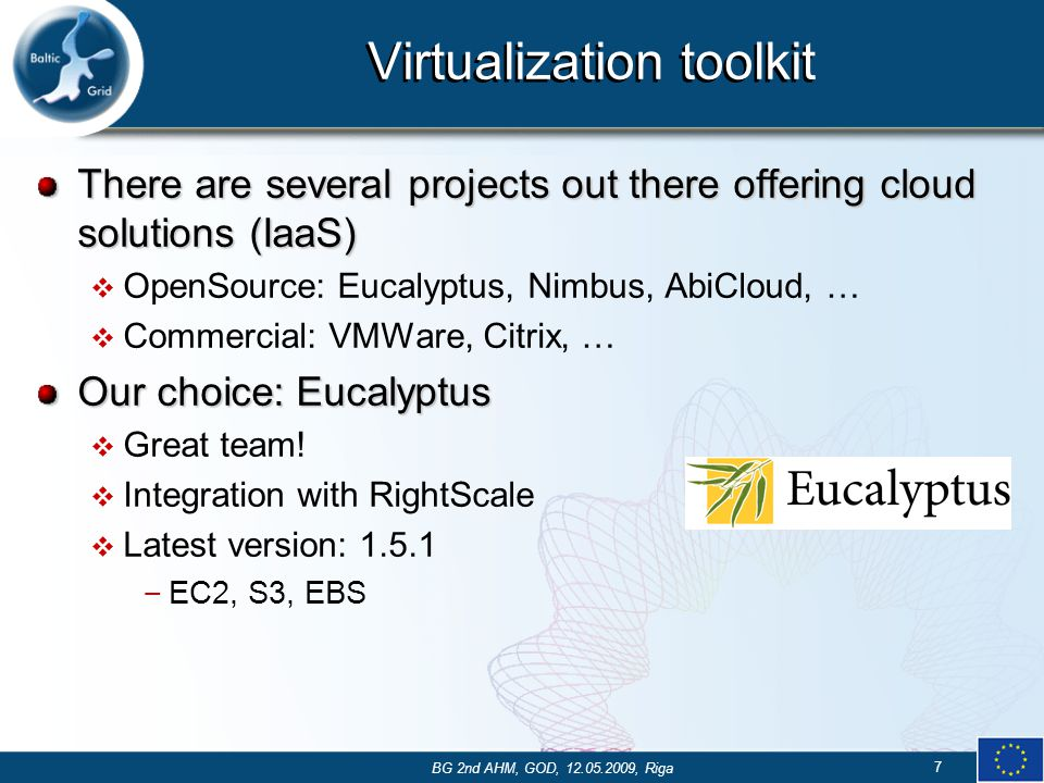 Virtualization toolkit There are several projects out there offering cloud solutions (IaaS)  OpenSource: Eucalyptus, Nimbus, AbiCloud, …  Commercial: VMWare, Citrix, … Our choice: Eucalyptus  Great team.
