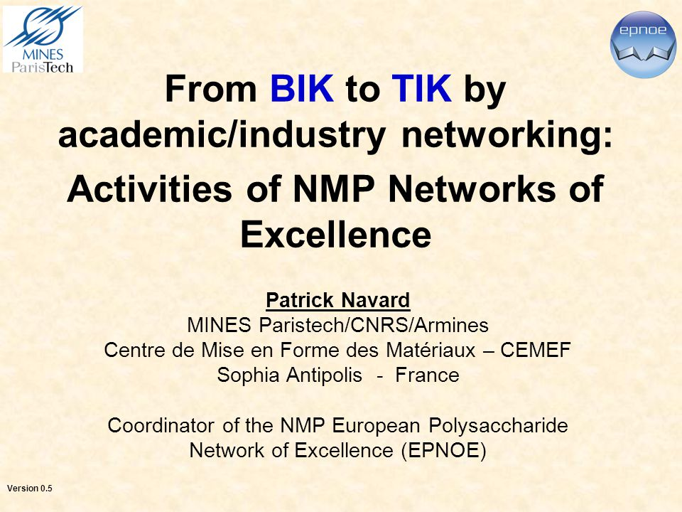 From BIK to TIK by academic/industry networking: Activities of NMP Networks of Excellence Patrick Navard MINES Paristech/CNRS/Armines Centre de Mise en Forme des Matériaux – CEMEF Sophia Antipolis - France Coordinator of the NMP European Polysaccharide Network of Excellence (EPNOE) Version 0.5