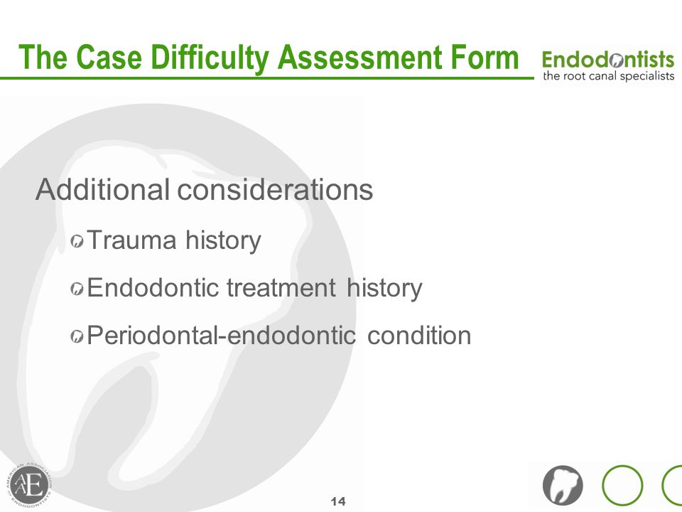 14 The Case Difficulty Assessment Form Additional considerations Trauma history Endodontic treatment history Periodontal-endodontic condition