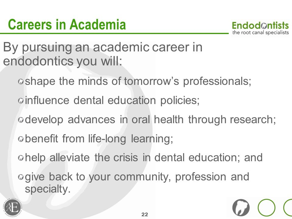 22 Careers in Academia By pursuing an academic career in endodontics you will: shape the minds of tomorrow's professionals; influence dental education policies; develop advances in oral health through research; benefit from life-long learning; help alleviate the crisis in dental education; and give back to your community, profession and specialty.