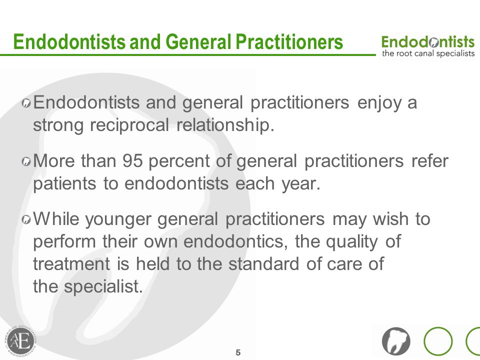 5 Endodontists and General Practitioners Endodontists and general practitioners enjoy a strong reciprocal relationship.