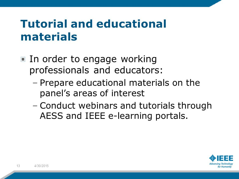 Tutorial and educational materials In order to engage working professionals and educators: –Prepare educational materials on the panel's areas of interest –Conduct webinars and tutorials through AESS and IEEE e-learning portals.