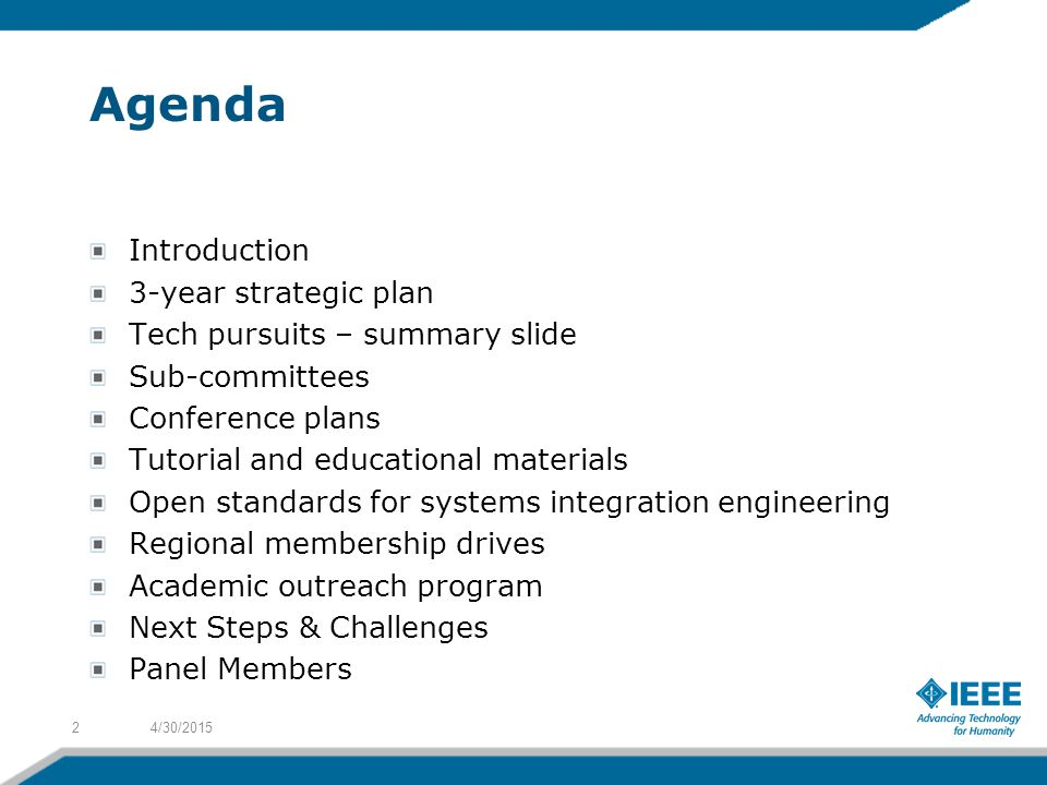 Agenda Introduction 3-year strategic plan Tech pursuits – summary slide Sub-committees Conference plans Tutorial and educational materials Open standards for systems integration engineering Regional membership drives Academic outreach program Next Steps & Challenges Panel Members 4/30/20152