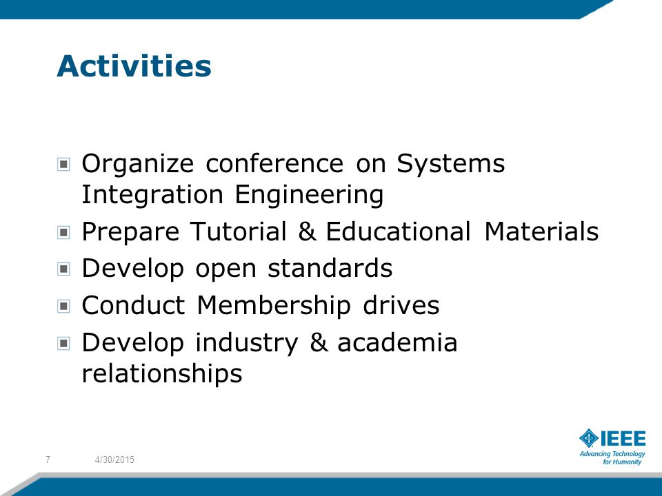 Activities Organize conference on Systems Integration Engineering Prepare Tutorial & Educational Materials Develop open standards Conduct Membership drives Develop industry & academia relationships 4/30/20157
