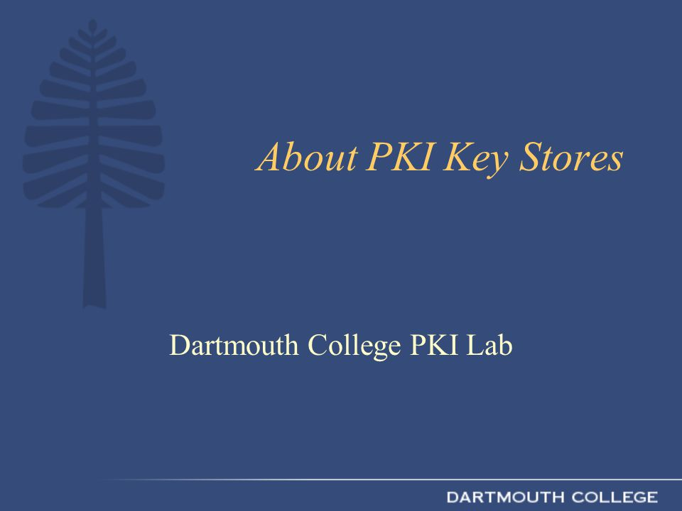 About PKI Key Stores Dartmouth College PKI Lab