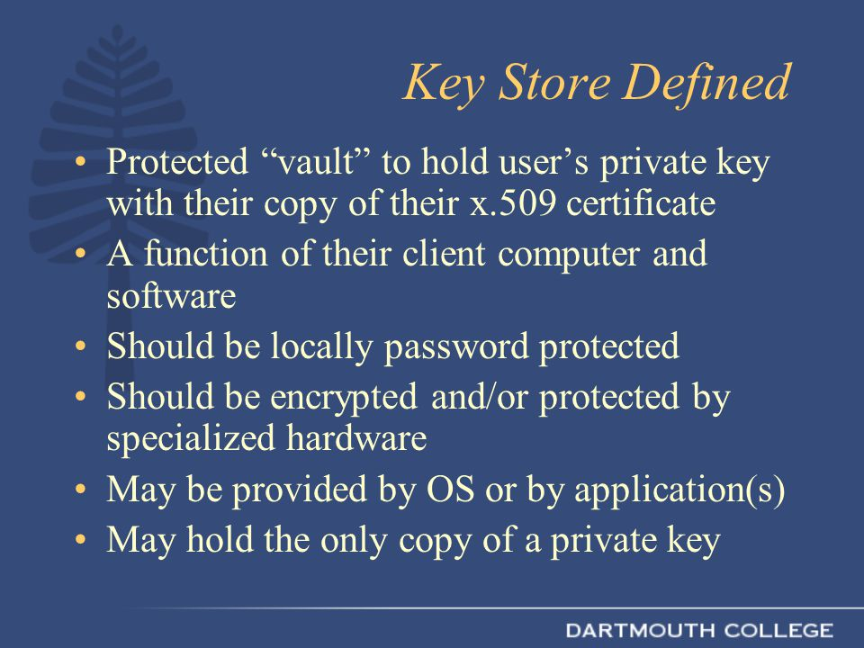 Key Store Defined Protected vault to hold user's private key with their copy of their x.509 certificate A function of their client computer and software Should be locally password protected Should be encrypted and/or protected by specialized hardware May be provided by OS or by application(s) May hold the only copy of a private key