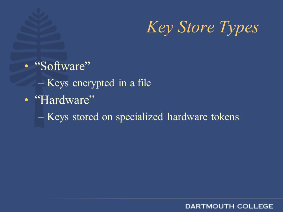 Key Store Types Software –Keys encrypted in a file Hardware –Keys stored on specialized hardware tokens