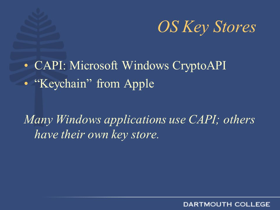 OS Key Stores CAPI: Microsoft Windows CryptoAPI Keychain from Apple Many Windows applications use CAPI; others have their own key store.