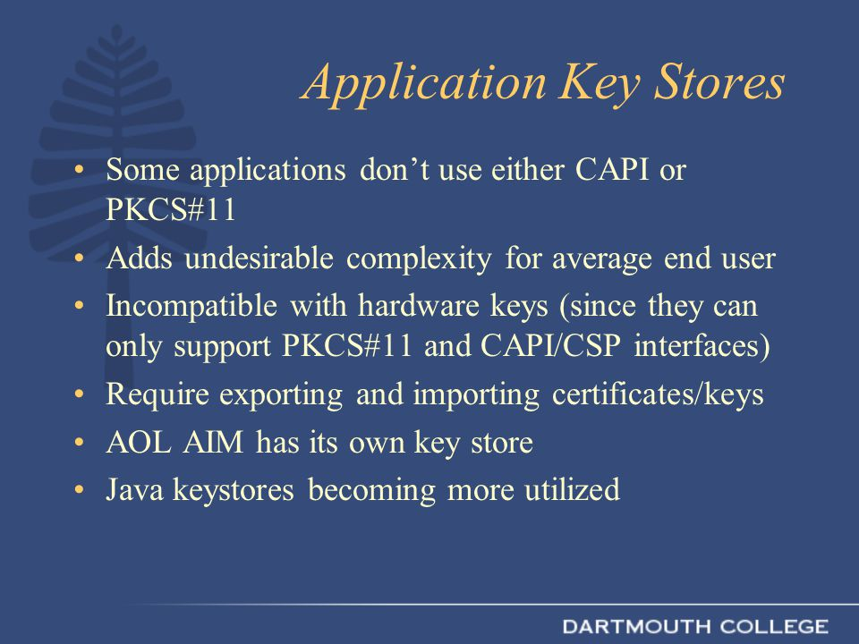 Application Key Stores Some applications don't use either CAPI or PKCS#11 Adds undesirable complexity for average end user Incompatible with hardware keys (since they can only support PKCS#11 and CAPI/CSP interfaces) Require exporting and importing certificates/keys AOL AIM has its own key store Java keystores becoming more utilized