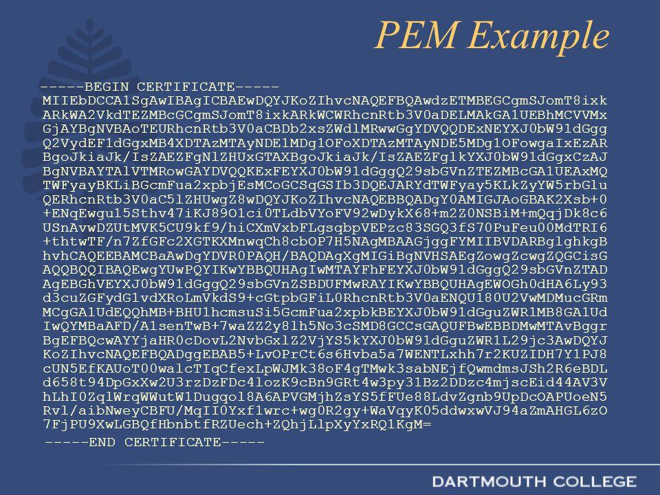 PEM Example -----BEGIN CERTIFICATE----- MIIEbDCCA1SgAwIBAgICBAEwDQYJKoZIhvcNAQEFBQAwdzETMBEGCgmSJomT8ixk ARkWA2VkdTEZMBcGCgmSJomT8ixkARkWCWRhcnRtb3V0aDELMAkGA1UEBhMCVVMx GjAYBgNVBAoTEURhcnRtb3V0aCBDb2xsZWdlMRwwGgYDVQQDExNEYXJ0bW91dGgg Q2VydEF1dGgxMB4XDTAzMTAyNDE1MDg1OFoXDTAzMTAyNDE5MDg1OFowgaIxEzAR BgoJkiaJk/IsZAEZFgNlZHUxGTAXBgoJkiaJk/IsZAEZFglkYXJ0bW91dGgxCzAJ BgNVBAYTAlVTMRowGAYDVQQKExFEYXJ0bW91dGggQ29sbGVnZTEZMBcGA1UEAxMQ TWFyayBKLiBGcmFua2xpbjEsMCoGCSqGSIb3DQEJARYdTWFyay5KLkZyYW5rbGlu QERhcnRtb3V0aC5lZHUwgZ8wDQYJKoZIhvcNAQEBBQADgY0AMIGJAoGBAK2Xsb+0 +ENqEwgu15Sthv47iKJ89O1ci0TLdbVYoFV92wDykX68+m2Z0NSBiM+mQqjDk8c6 USnAvwDZUtMVK5CU9kf9/hiCXmVxbFLgsqbpVEPzc83SGQ3fS70PuFeu00MdTRI6 +thtwTF/n7ZfGFc2XGTKXMnwqCh8cbOP7H5NAgMBAAGjggFYMIIBVDARBglghkgB hvhCAQEEBAMCBaAwDgYDVR0PAQH/BAQDAgXgMIGiBgNVHSAEgZowgZcwgZQGCisG AQQBQQIBAQEwgYUwPQYIKwYBBQUHAgIwMTAYFhFEYXJ0bW91dGggQ29sbGVnZTAD AgEBGhVEYXJ0bW91dGggQ29sbGVnZSBDUFMwRAYIKwYBBQUHAgEWOGh0dHA6Ly93 d3cuZGFydG1vdXRoLmVkdS9+cGtpbGFiL0RhcnRtb3V0aENQU180U2VwMDMucGRm MCgGA1UdEQQhMB+BHU1hcmsuSi5GcmFua2xpbkBEYXJ0bW91dGguZWR1MB8GA1Ud IwQYMBaAFD/A1senTwB+7waZZ2y8lh5No3cSMD8GCCsGAQUFBwEBBDMwMTAvBggr BgEFBQcwAYYjaHR0cDovL2NvbGxlZ2VjYS5kYXJ0bW91dGguZWR1L29jc3AwDQYJ KoZIhvcNAQEFBQADggEBAB5+LvOPrCt6s6Hvba5a7WENTLxhh7r2KUZIDH7Y1PJ8 cUN5EfKAUoT00walcTIqCfexLpWJMk38oF4gTMwk3sabNEjfQwmdmsJSh2R6eBDL d658t94DpGxXw2U3rzDzFDc4lozK9cBn9GRt4w3py31Bz2DDzc4mjscEid44AV3V hLhI0ZqlWrqWWutW1Dugqol8A6APVGMjhZsYS5fFUe88LdvZgnb9UpDcOAPUoeN5 Rvl/aibNweyCBFU/MqII0Yxf1wrc+wg0R2gy+WaVqyK05ddwxwVJ94aZmAHGL6zO 7FjPU9XwLGBQfHbnbtfRZUech+ZQhjLlpXyYxRQ1KgM= -----END CERTIFICATE-----