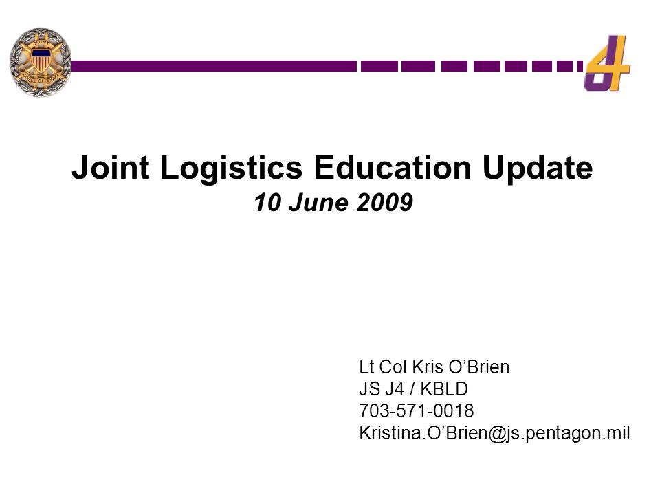 Lt Col Kris O'Brien JS J4 / KBLD 703-571-0018 Kristina.O'Brien@js.pentagon.mil Joint Logistics Education Update 10 June 2009