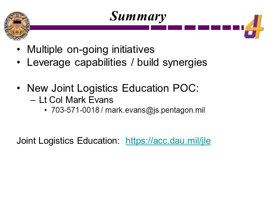 Summary Multiple on-going initiatives Leverage capabilities / build synergies New Joint Logistics Education POC: –Lt Col Mark Evans 703-571-0018 / mark.evans@js.pentagon.mil Joint Logistics Education: https://acc.dau.mil/jlehttps://acc.dau.mil/jle