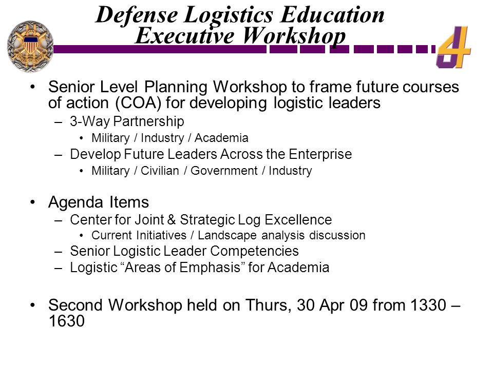 Defense Logistics Education Executive Workshop Senior Level Planning Workshop to frame future courses of action (COA) for developing logistic leaders –3-Way Partnership Military / Industry / Academia –Develop Future Leaders Across the Enterprise Military / Civilian / Government / Industry Agenda Items –Center for Joint & Strategic Log Excellence Current Initiatives / Landscape analysis discussion –Senior Logistic Leader Competencies –Logistic Areas of Emphasis for Academia Second Workshop held on Thurs, 30 Apr 09 from 1330 – 1630