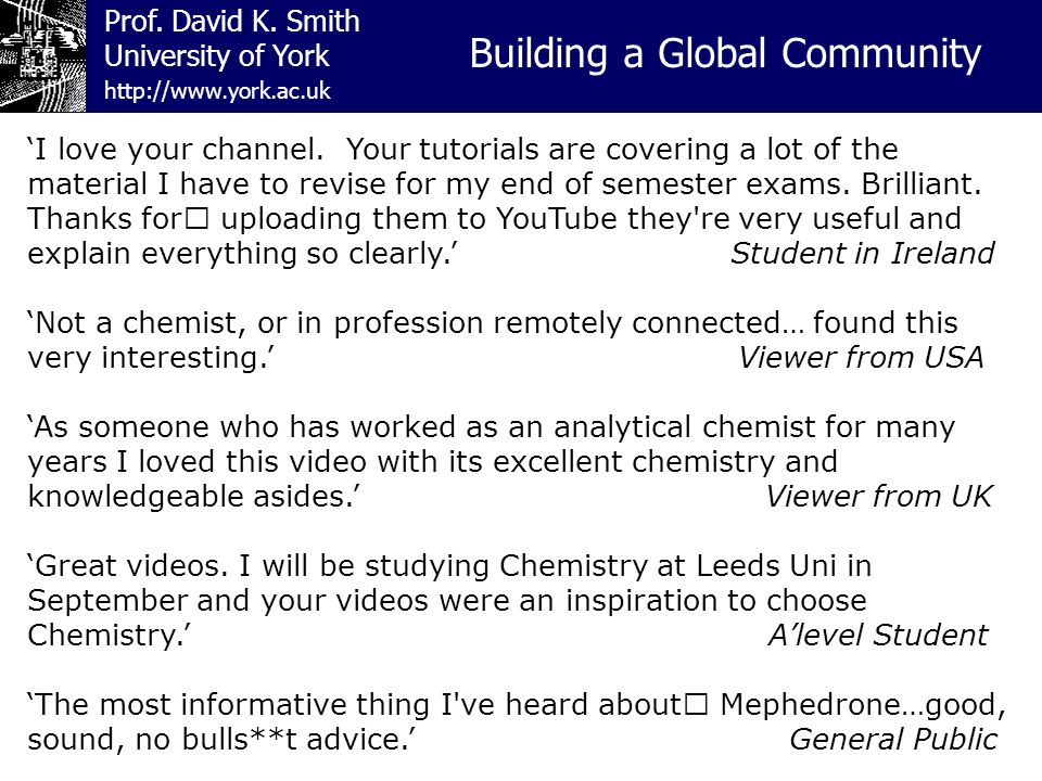 Prof. David K. Smith University of York Building a Global Community http://www.york.ac.uk 'I love your channel. Your tutorials are covering a lot of t