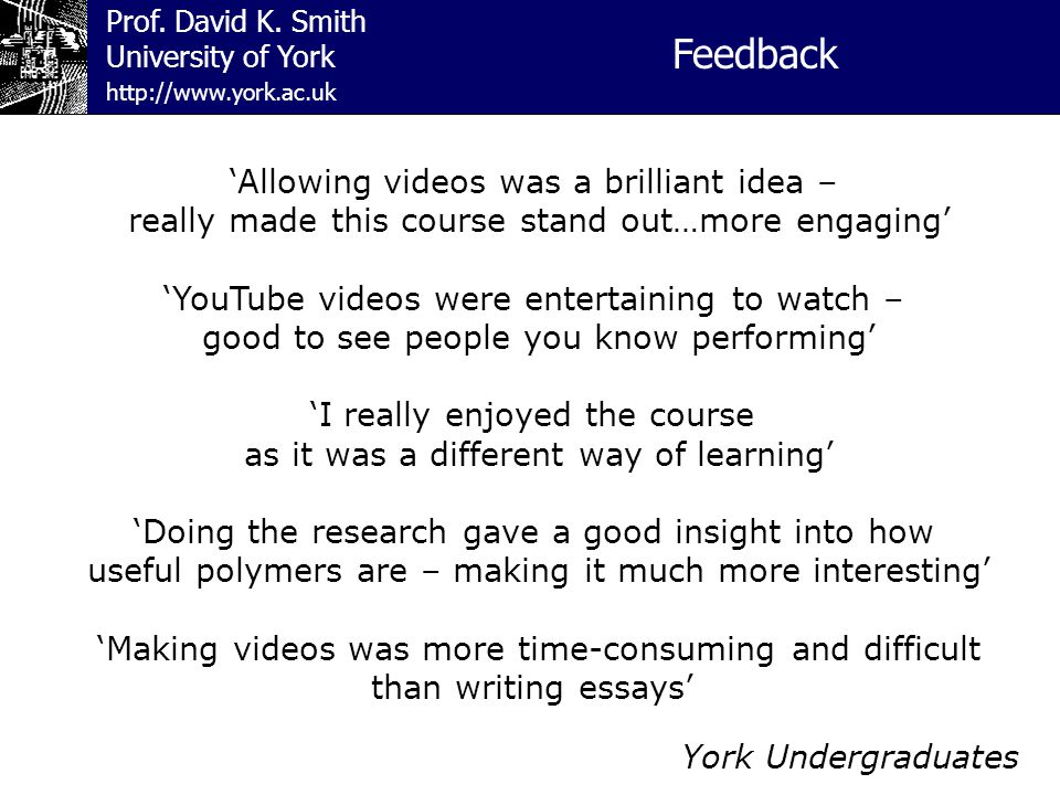 Prof. David K. Smith University of York Feedback http://www.york.ac.uk 'Allowing videos was a brilliant idea – really made this course stand out…more
