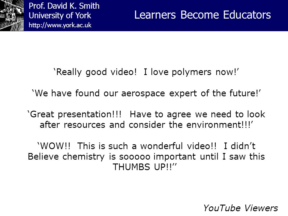 Prof. David K. Smith University of York Learners Become Educators http://www.york.ac.uk YouTube Viewers 'Really good video! I love polymers now!' 'We