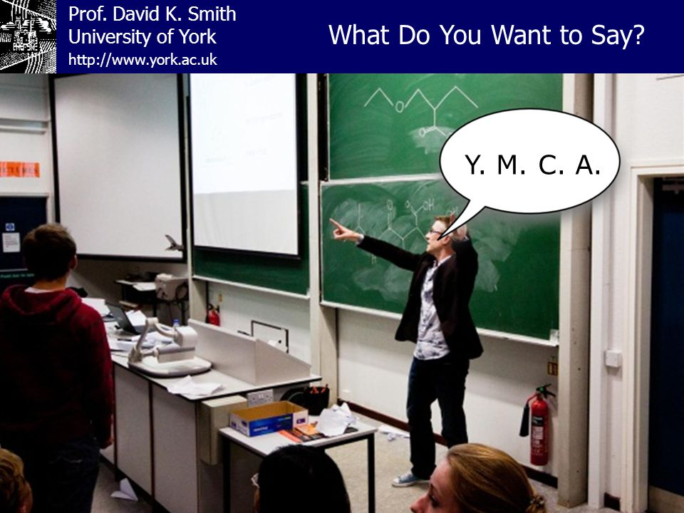 Prof. David K. Smith University of York What Do You Want to Say http://www.york.ac.uk Y. M. C. A.