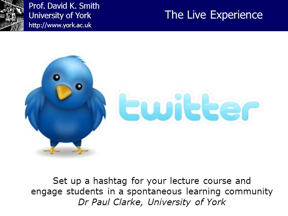 Prof. David K. Smith University of York The Live Experience http://www.york.ac.uk Set up a hashtag for your lecture course and engage students in a sp