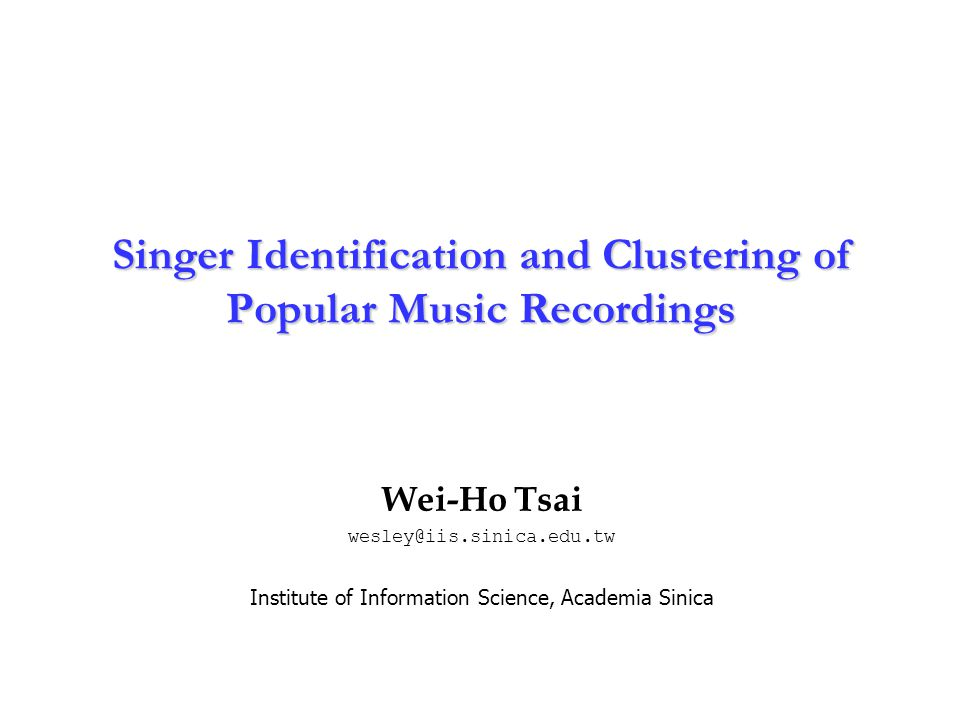 Institute of Information Science Academia Sinica 1 Singer Identification and Clustering of Popular Music Recordings Wei-Ho Tsai wesley@iis.sinica.edu.