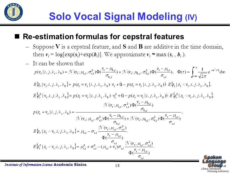 Institute of Information Science Academia Sinica 18 Solo Vocal Signal Modeling (IV) Re-estimation formulas for cepstral features –Suppose V is a cepst