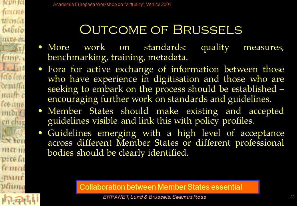 Academia Europaea Workshop on 'Virtuality', Venice 2001 ERPANET, Lund & Brussels: Seamus Ross 11 Outcome of Brussels More work on standards: quality measures, benchmarking, training, metadata.