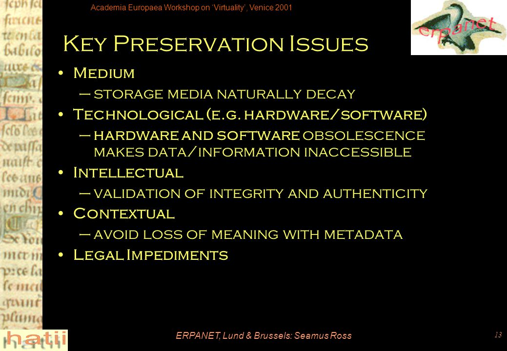 Academia Europaea Workshop on 'Virtuality', Venice 2001 ERPANET, Lund & Brussels: Seamus Ross 13 Key Preservation Issues Medium –storage media naturally decay Technological (e.g.