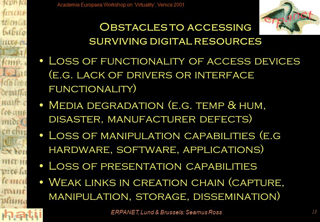 Academia Europaea Workshop on 'Virtuality', Venice 2001 ERPANET, Lund & Brussels: Seamus Ross 15 Obstacles to accessing surviving digital resources Loss of functionality of access devices (e.g.
