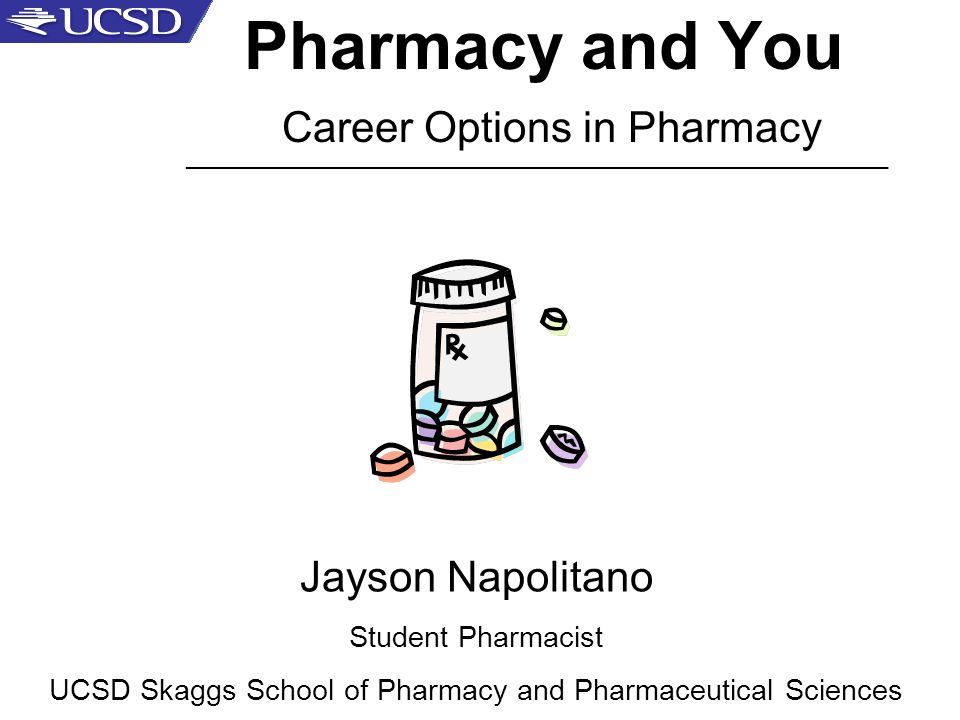 Pharmacy and You Career Options in Pharmacy Jayson Napolitano Student Pharmacist UCSD Skaggs School of Pharmacy and Pharmaceutical Sciences _____________________________________________________