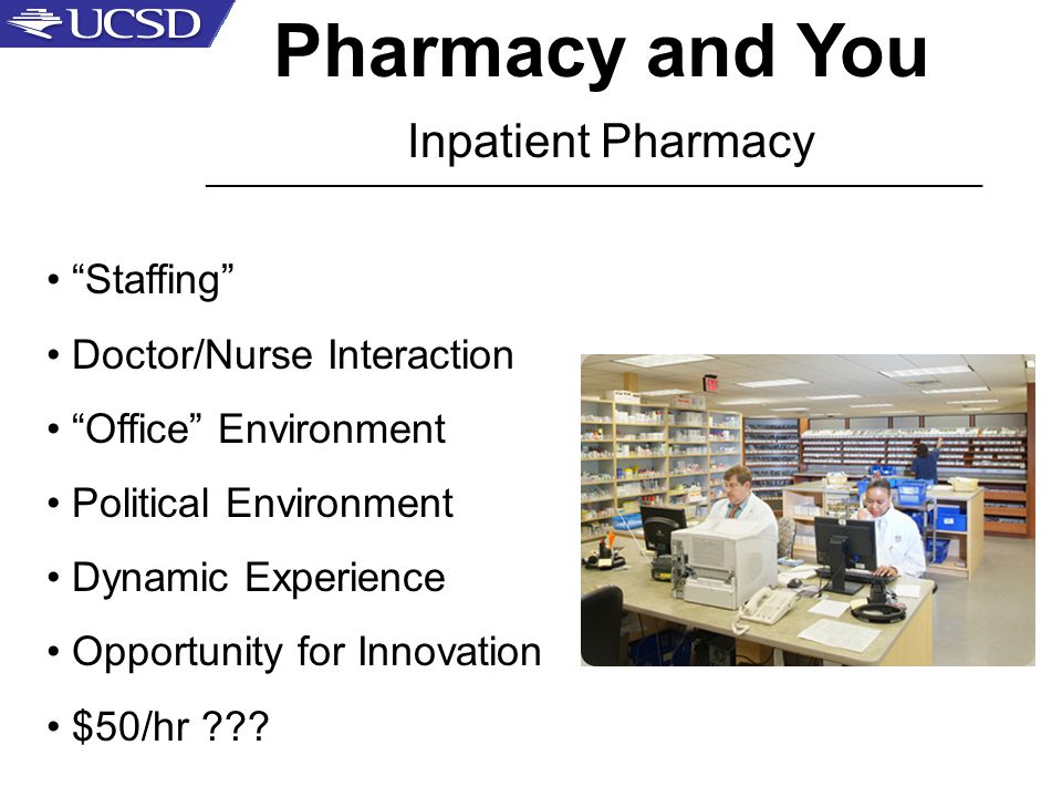 Pharmacy and You Inpatient Pharmacy _____________________________________________________ Staffing Doctor/Nurse Interaction Office Environment Political Environment Dynamic Experience Opportunity for Innovation $50/hr
