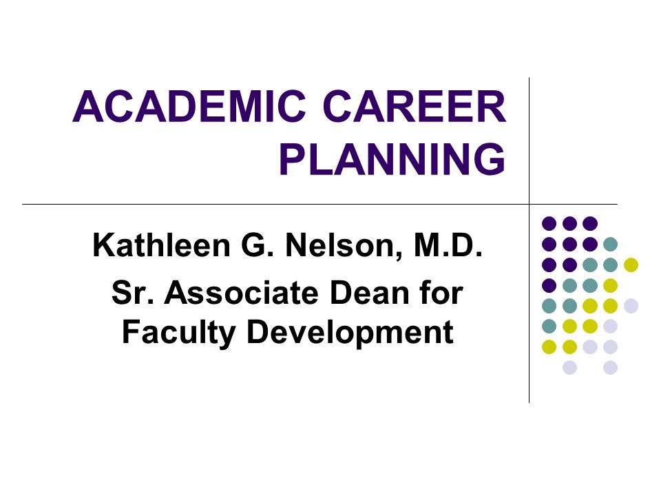 ACADEMIC CAREER PLANNING Kathleen G. Nelson, M.D. Sr. Associate Dean for Faculty Development