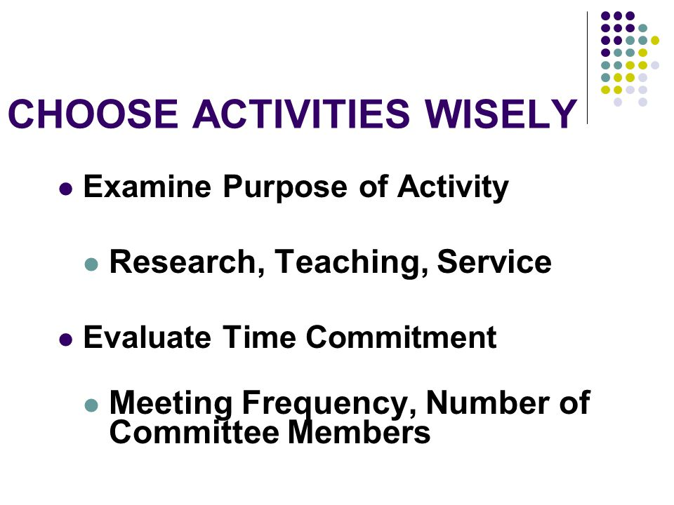 CHOOSE ACTIVITIES WISELY Examine Purpose of Activity Research, Teaching, Service Evaluate Time Commitment Meeting Frequency, Number of Committee Members