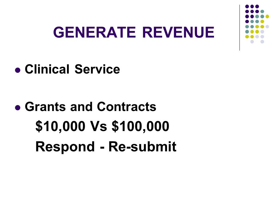 GENERATE REVENUE Clinical Service Grants and Contracts $10,000 Vs $100,000 Respond - Re-submit