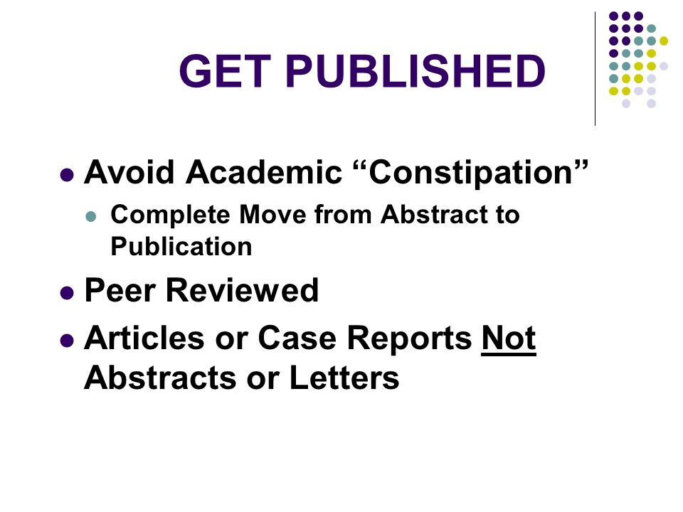 GET PUBLISHED Avoid Academic Constipation Complete Move from Abstract to Publication Peer Reviewed Articles or Case Reports Not Abstracts or Letters