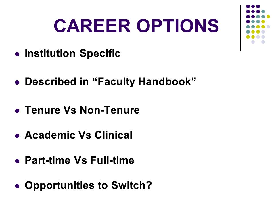CAREER OPTIONS Institution Specific Described in Faculty Handbook Tenure Vs Non-Tenure Academic Vs Clinical Part-time Vs Full-time Opportunities to Switch