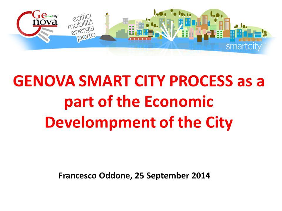 GENOVA SMART CITY PROCESS as a part of the Economic Develompment of the City Francesco Oddone, 25 September 2014