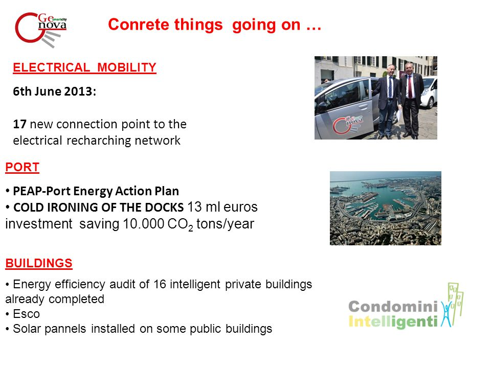 Conrete things going on … ELECTRICAL MOBILITY 6th June 2013: 17 new connection point to the electrical recharching network PORT PEAP-Port Energy Action Plan COLD IRONING OF THE DOCKS 13 ml euros investment saving 10.000 CO 2 tons/year BUILDINGS Energy efficiency audit of 16 intelligent private buildings already completed Esco Solar pannels installed on some public buildings