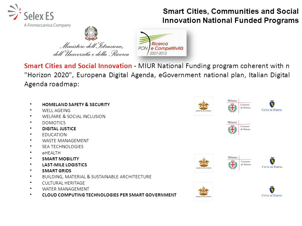 Smart Cities and Social Innovation - MIUR National Funding program coherent with n Horizon 2020 , Europena Digital Agenda, eGovernment national plan, Italian Digital Agenda roadmap: HOMELAND SAFETY & SECURITY WELL AGEING WELFARE & SOCIAL INCLUSION DOMOTICS DIGITAL JUSTICE EDUCATION WASTE MANAGEMENT SEA TECHNOLOGIES eHEALTH SMART MOBILITY LAST-MILE LOGISTICS SMART GRIDS BUILDING, MATERIAL & SUSTAINABLE ARCHITECTURE CULTURAL HERITAGE WATER MANAGEMENT CLOUD COMPUTING TECHNOLOGIES PER SMART GOVERNMENT Smart Cities, Communities and Social Innovation National Funded Programs