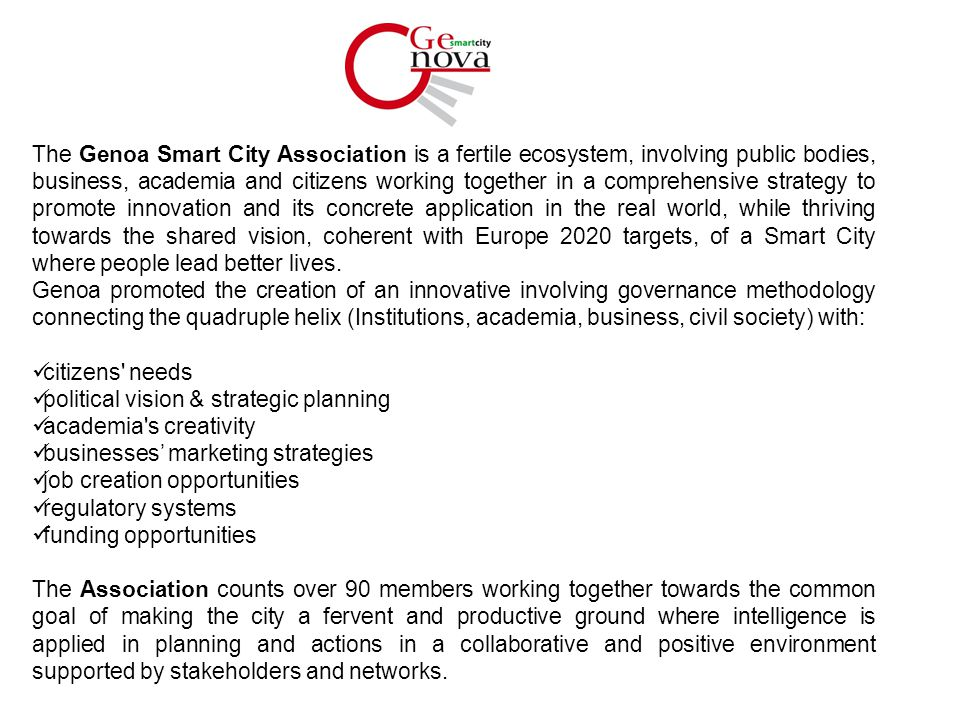 The Genoa Smart City Association is a fertile ecosystem, involving public bodies, business, academia and citizens working together in a comprehensive strategy to promote innovation and its concrete application in the real world, while thriving towards the shared vision, coherent with Europe 2020 targets, of a Smart City where people lead better lives.
