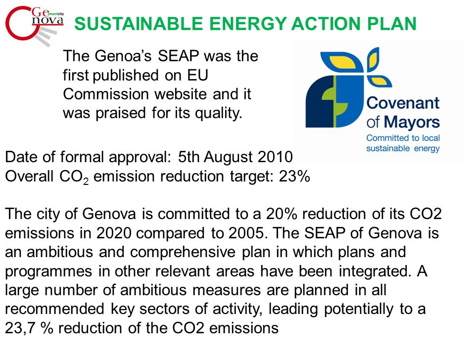 SUSTAINABLE ENERGY ACTION PLAN Total at 2020 SECTOR CONCERNED % CO 2 SAVING COMPARED TOTAL EMISSION OF CITY OF GENOA Public lighting and public building 6,9 % Transports 5,0 % Local energy production 7,4 % Heating / Cooling and CHP Plant 3,4 % Planning 0,5 % Participation and awareness 0,5 % -23,7 % Overall CO 2 emission reduction target: 538.014 tons That is 538.014 tons CO 2
