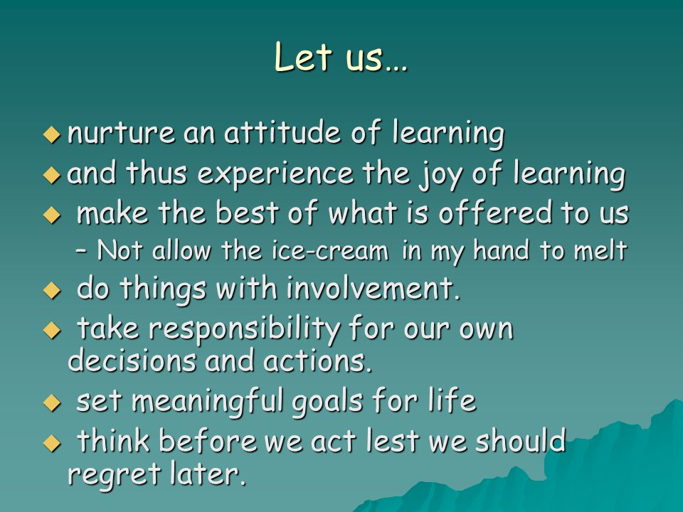 Let us…  nurture an attitude of learning  and thus experience the joy of learning  make the best of what is offered to us –Not allow the ice-cream